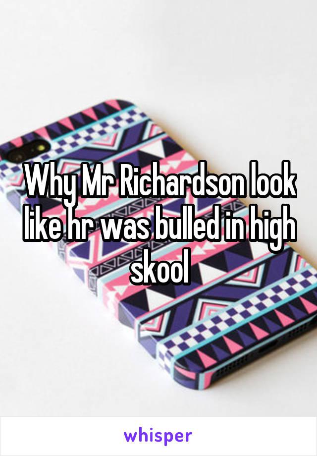 Why Mr Richardson look like hr was bulled in high skool
