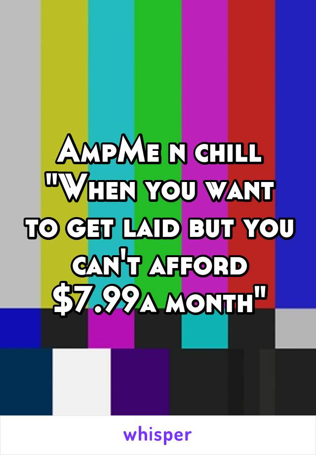 """AmpMe n chill """"When you want to get laid but you can't afford $7.99a month"""""""