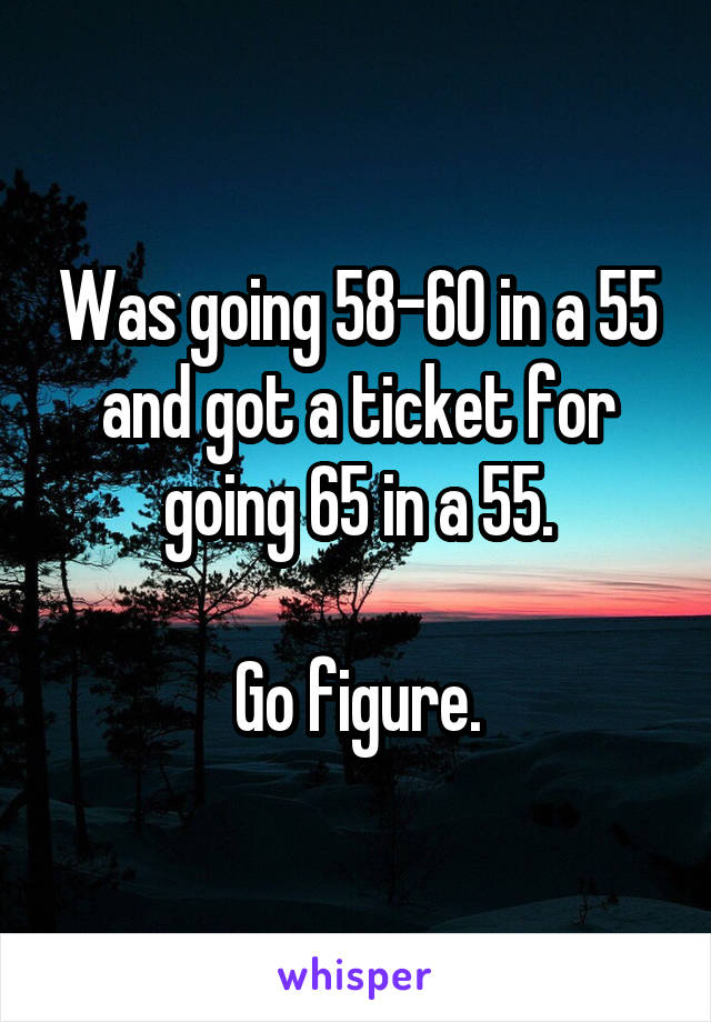 Was going 58-60 in a 55 and got a ticket for going 65 in a 55.  Go figure.