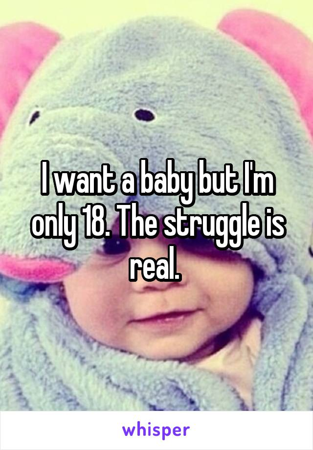 I want a baby but I'm only 18. The struggle is real.