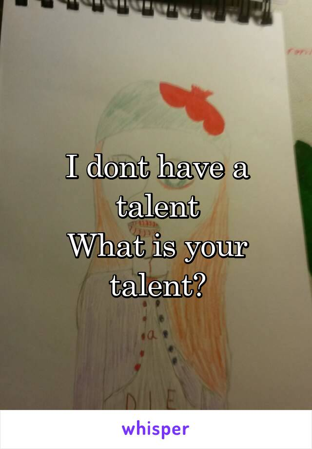 I dont have a talent What is your talent?