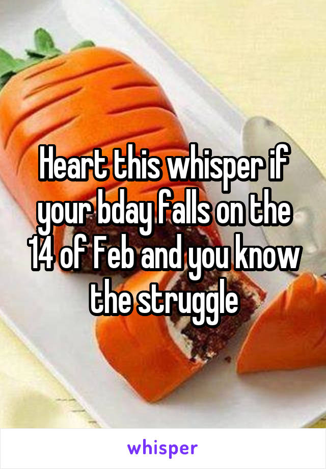 Heart this whisper if your bday falls on the 14 of Feb and you know the struggle