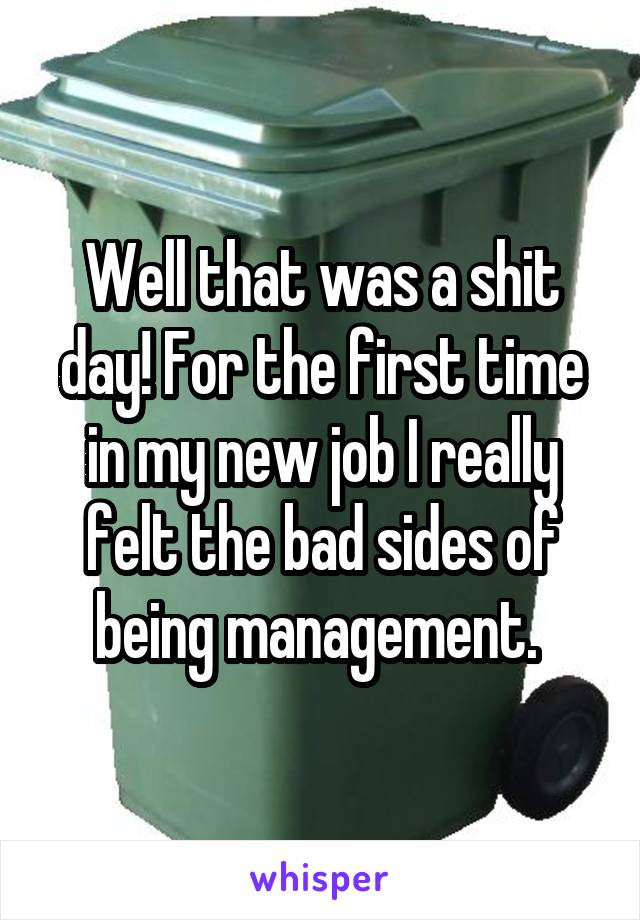 Well that was a shit day! For the first time in my new job I really felt the bad sides of being management.