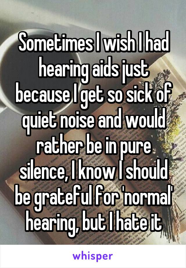 Sometimes I wish I had hearing aids just because I get so sick of quiet noise and would rather be in pure silence, I know I should be grateful for 'normal' hearing, but I hate it