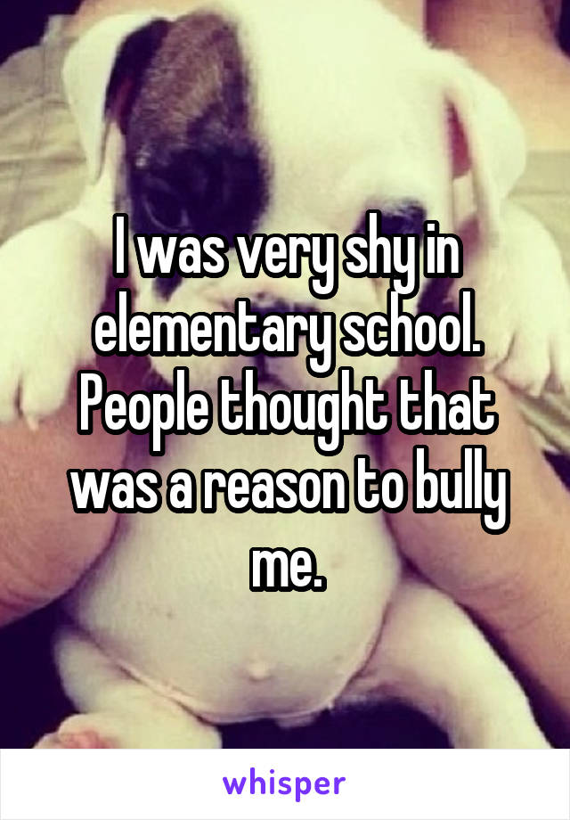 I was very shy in elementary school. People thought that was a reason to bully me.