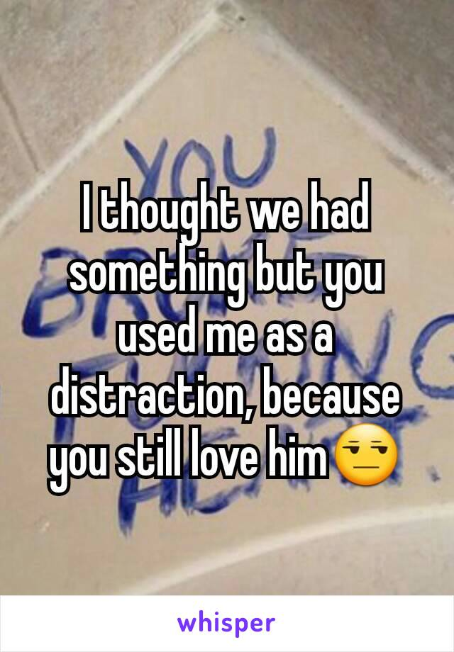 I thought we had something but you used me as a distraction, because you still love him😒