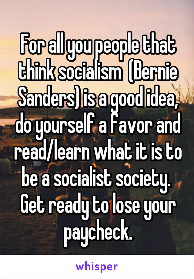 For all you people that think socialism  (Bernie Sanders) is a good idea, do yourself a favor and read/learn what it is to be a socialist society.  Get ready to lose your paycheck.