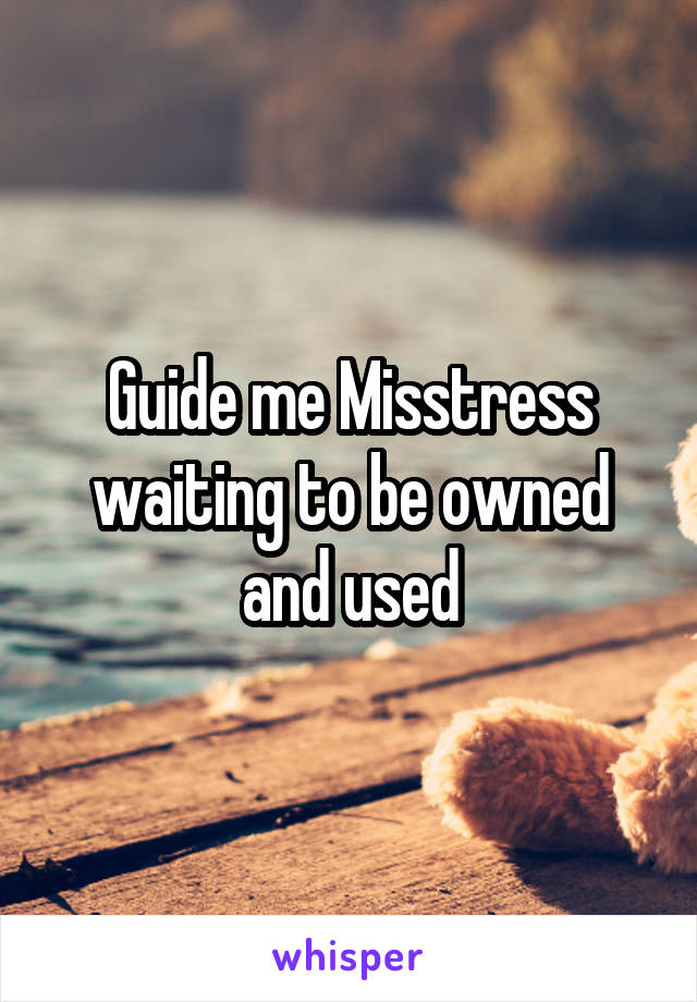 Guide me Misstress waiting to be owned and used