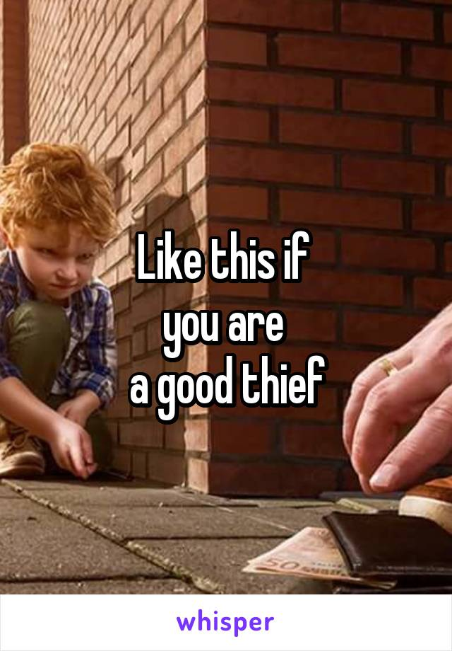 Like this if  you are  a good thief