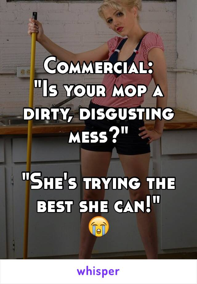 "Commercial: ""Is your mop a dirty, disgusting mess?""  ""She's trying the best she can!"" 😭"