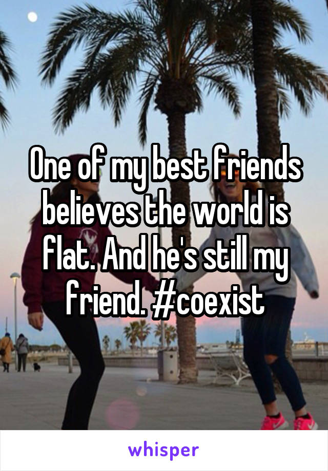 One of my best friends believes the world is flat. And he's still my friend. #coexist