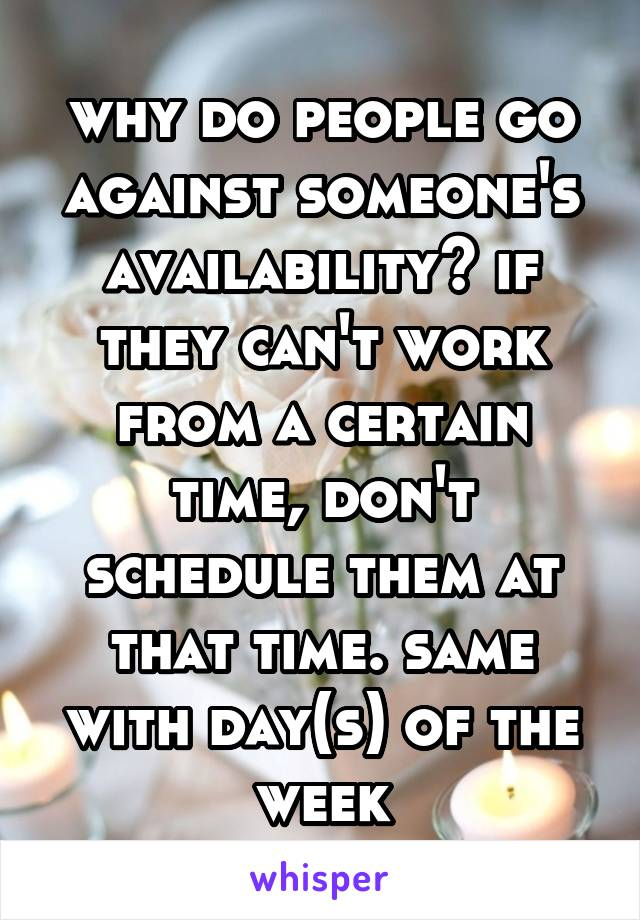 why do people go against someone's availability? if they can't work from a certain time, don't schedule them at that time. same with day(s) of the week