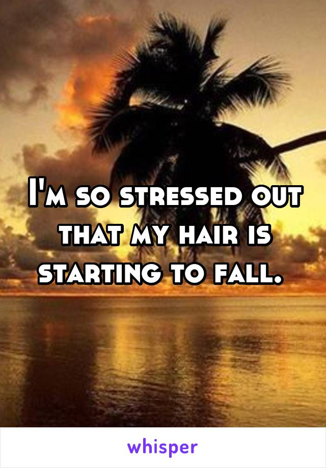 I'm so stressed out that my hair is starting to fall.