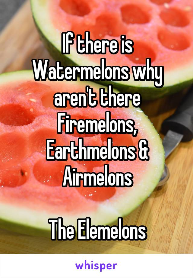 If there is Watermelons why aren't there Firemelons, Earthmelons & Airmelons  The Elemelons
