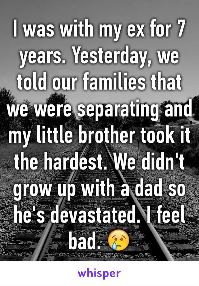 I was with my ex for 7 years. Yesterday, we told our families that we were separating and my little brother took it the hardest. We didn't grow up with a dad so he's devastated. I feel bad. 😢