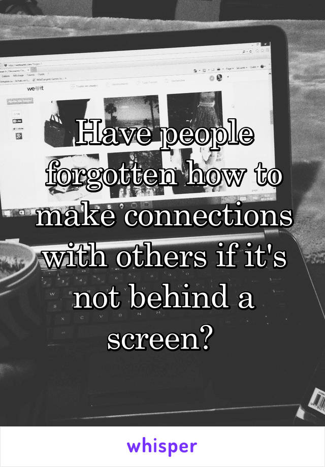 Have people forgotten how to make connections with others if it's not behind a screen?