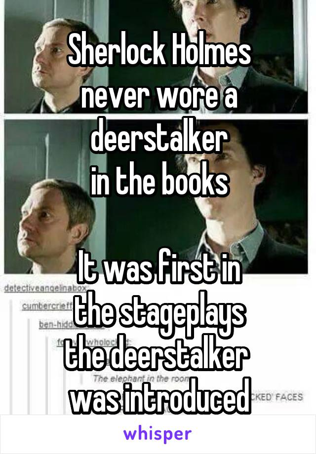 Sherlock Holmes never wore a deerstalker in the books  It was first in the stageplays the deerstalker  was introduced