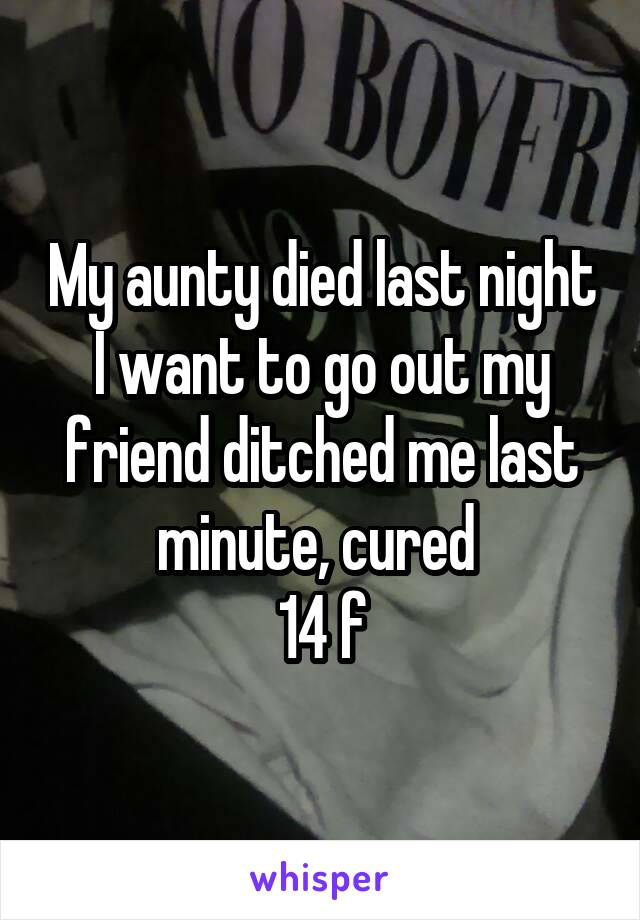 My aunty died last night I want to go out my friend ditched me last minute, cured  14 f