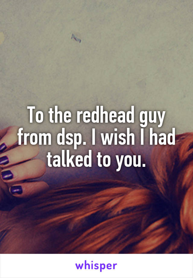 To the redhead guy from dsp. I wish I had talked to you.