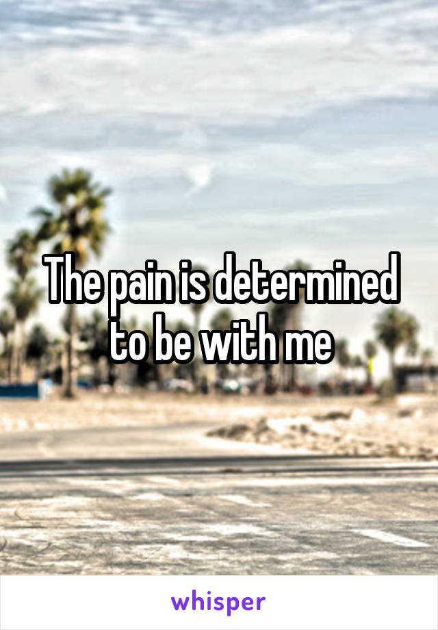 The pain is determined to be with me