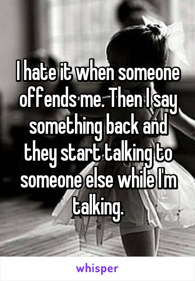 I hate it when someone offends me. Then I say something back and they start talking to someone else while I'm talking.