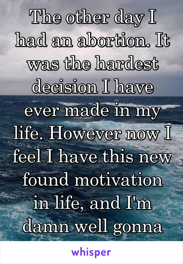 The other day I had an abortion. It was the hardest decision I have ever made in my life. However now I feel I have this new found motivation in life, and I'm damn well gonna use it..