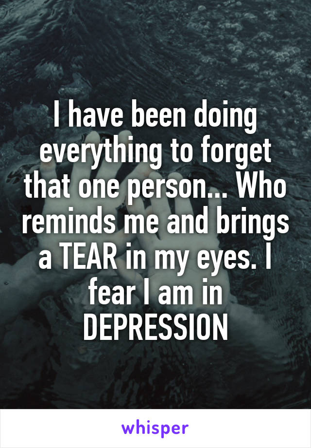 I have been doing everything to forget that one person... Who reminds me and brings a TEAR in my eyes. I fear I am in DEPRESSION