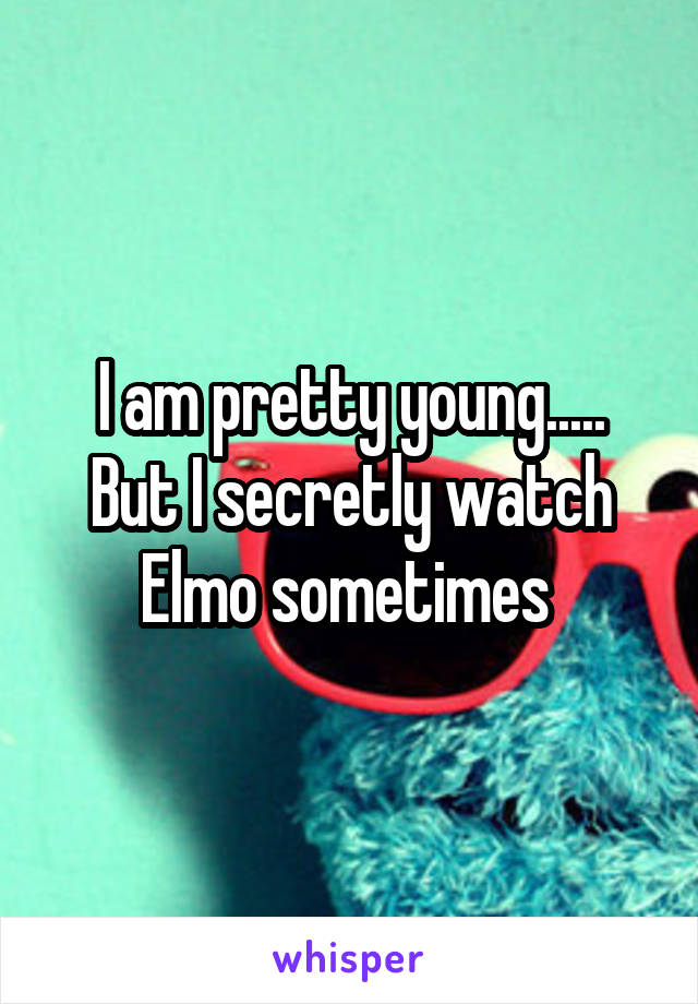 I am pretty young..... But I secretly watch Elmo sometimes
