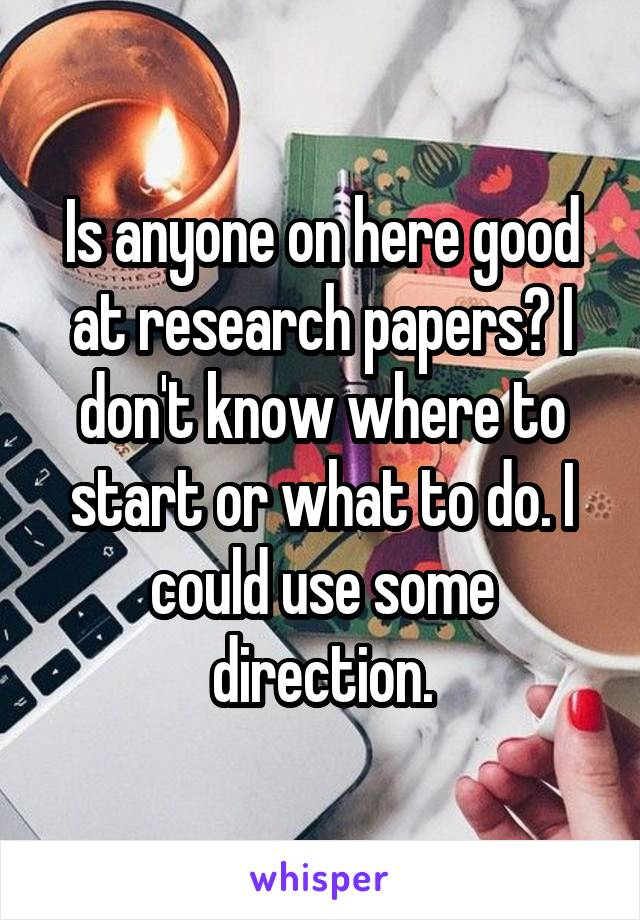 Is anyone on here good at research papers? I don't know where to start or what to do. I could use some direction.