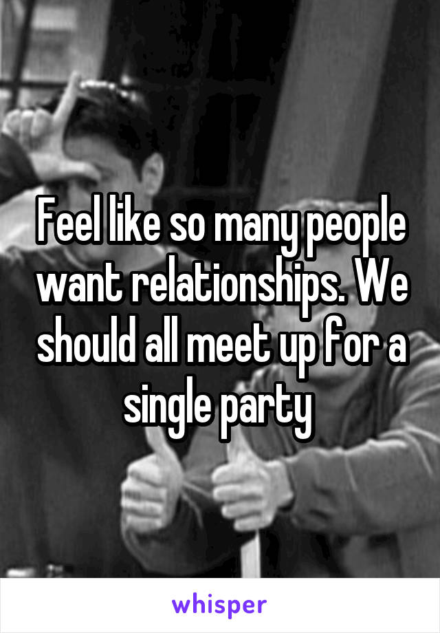 Feel like so many people want relationships. We should all meet up for a single party