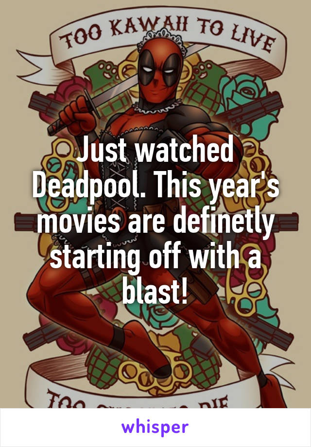 Just watched Deadpool. This year's movies are definetly starting off with a blast!