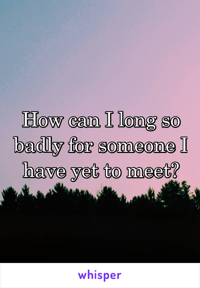 How can I long so badly for someone I have yet to meet?