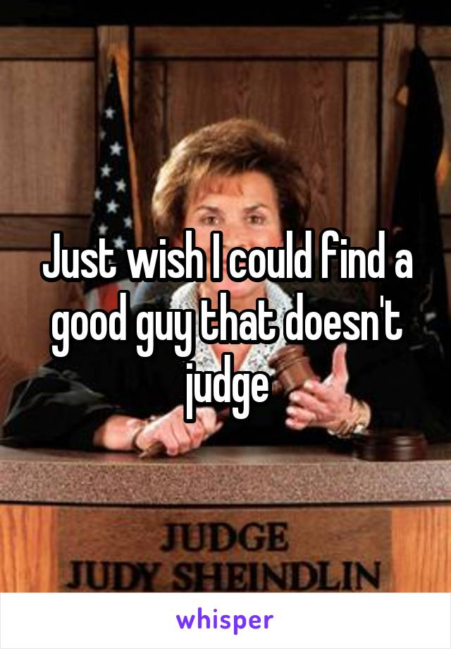 Just wish I could find a good guy that doesn't judge