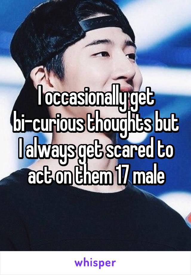 I occasionally get bi-curious thoughts but I always get scared to act on them 17 male