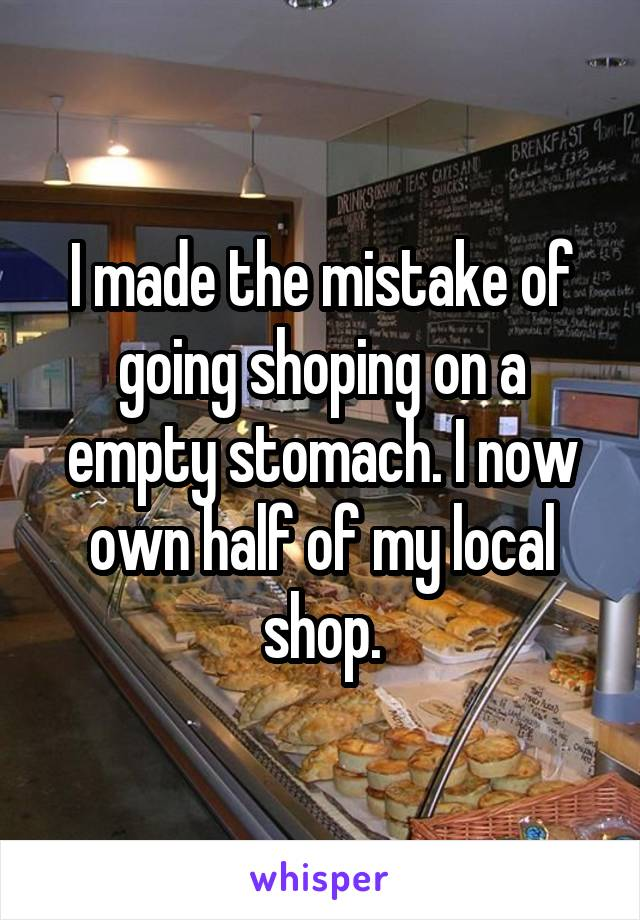 I made the mistake of going shoping on a empty stomach. I now own half of my local shop.