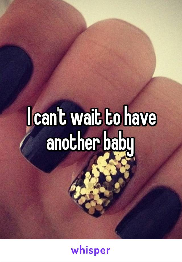 I can't wait to have another baby