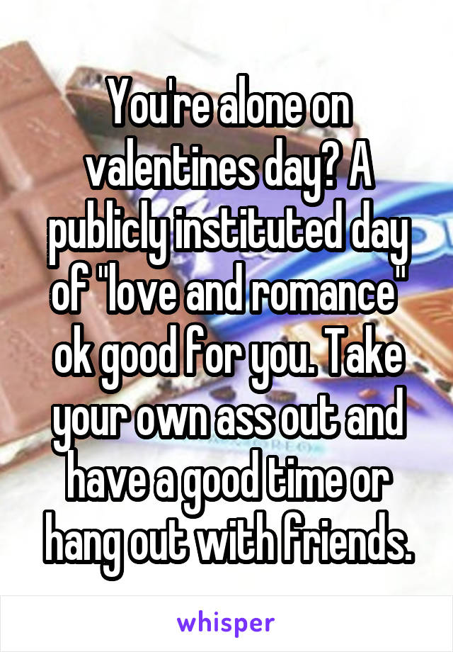 "You're alone on valentines day? A publicly instituted day of ""love and romance"" ok good for you. Take your own ass out and have a good time or hang out with friends."