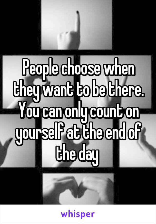 People choose when they want to be there. You can only count on yourself at the end of the day