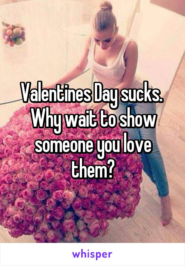 Valentines Day sucks.  Why wait to show someone you love them?