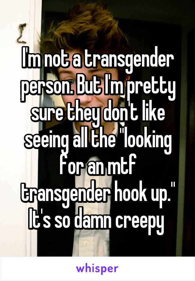 "I'm not a transgender person. But I'm pretty sure they don't like seeing all the ""looking for an mtf transgender hook up."" It's so damn creepy"