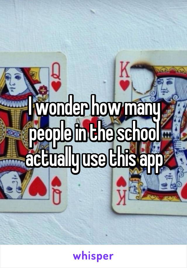 I wonder how many people in the school actually use this app