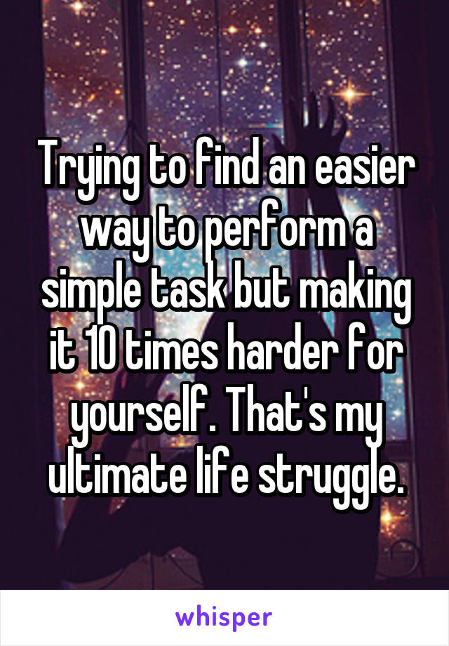 Trying to find an easier way to perform a simple task but making it 10 times harder for yourself. That's my ultimate life struggle.