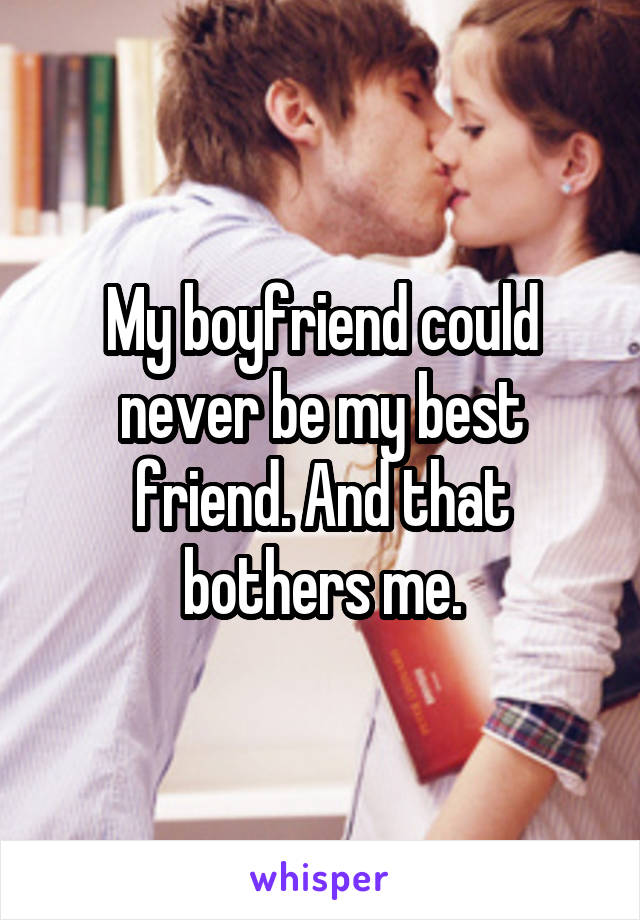 My boyfriend could never be my best friend. And that bothers me.