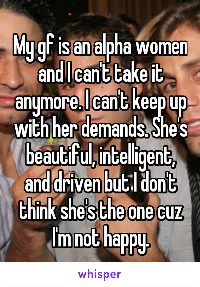 My gf is an alpha women and I can't take it anymore. I can't keep up with her demands. She's beautiful, intelligent, and driven but I don't think she's the one cuz I'm not happy.