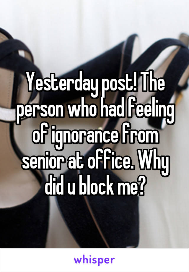 Yesterday post! The person who had feeling of ignorance from senior at office. Why did u block me?
