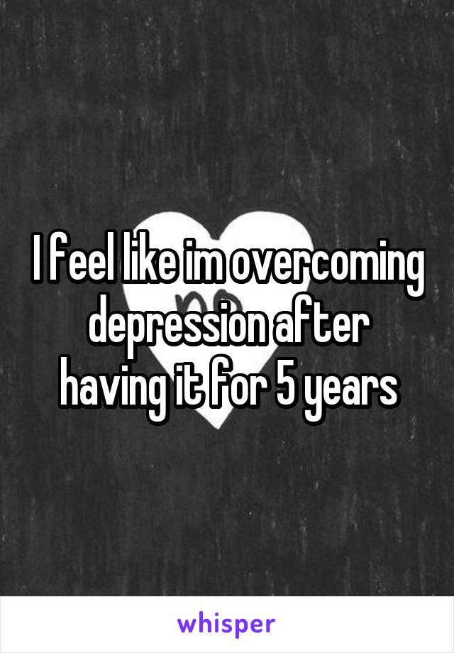 I feel like im overcoming depression after having it for 5 years