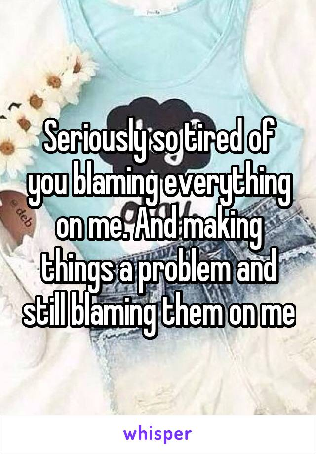 Seriously so tired of you blaming everything on me. And making things a problem and still blaming them on me
