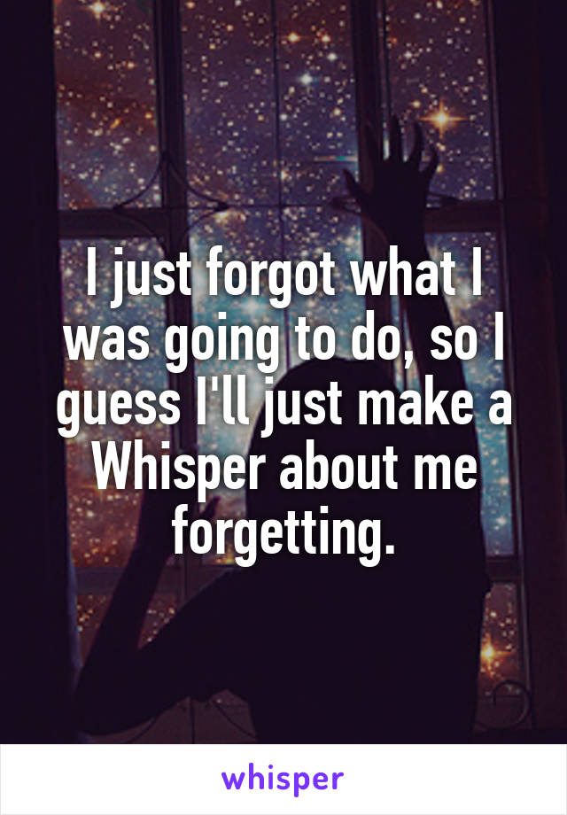 I just forgot what I was going to do, so I guess I'll just make a Whisper about me forgetting.