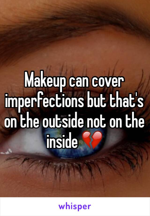 Makeup can cover imperfections but that's on the outside not on the inside 💔