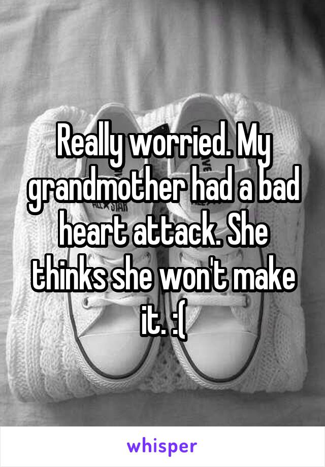 Really worried. My grandmother had a bad heart attack. She thinks she won't make it. :(